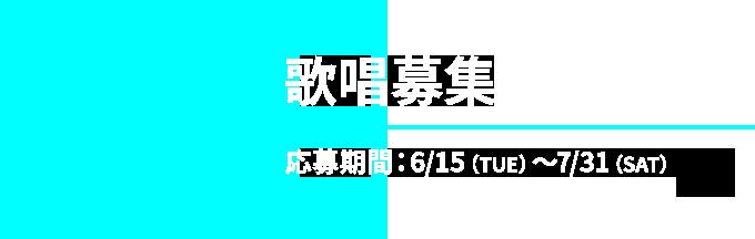 03 歌唱募集 応募期間:6/15(TUE)〜7/31(SAT)
