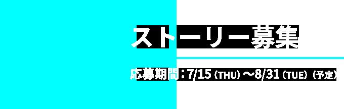 04 ストーリー募集 応募期間:7/15(THU)〜8/31(TUE)(予定)