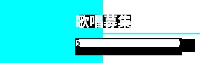 03 歌唱募集 応募期間:6/15(TUE)〜8/16(MON)